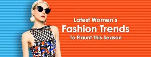 Latest Women's Fashion Trends To Flaunt This Season