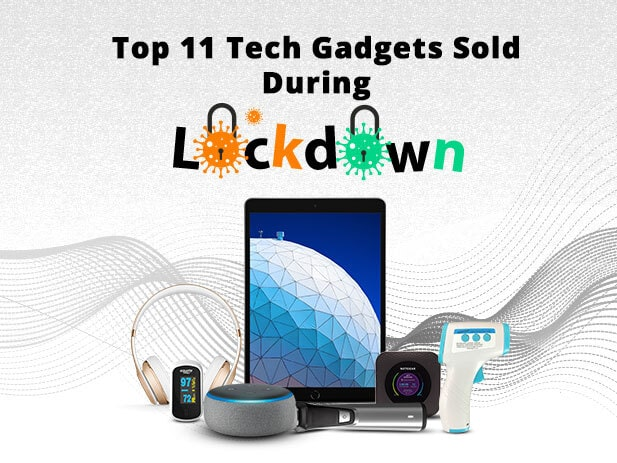 Top 11 Tech Gadgets Sold Online During the COVID19 Lockdown
